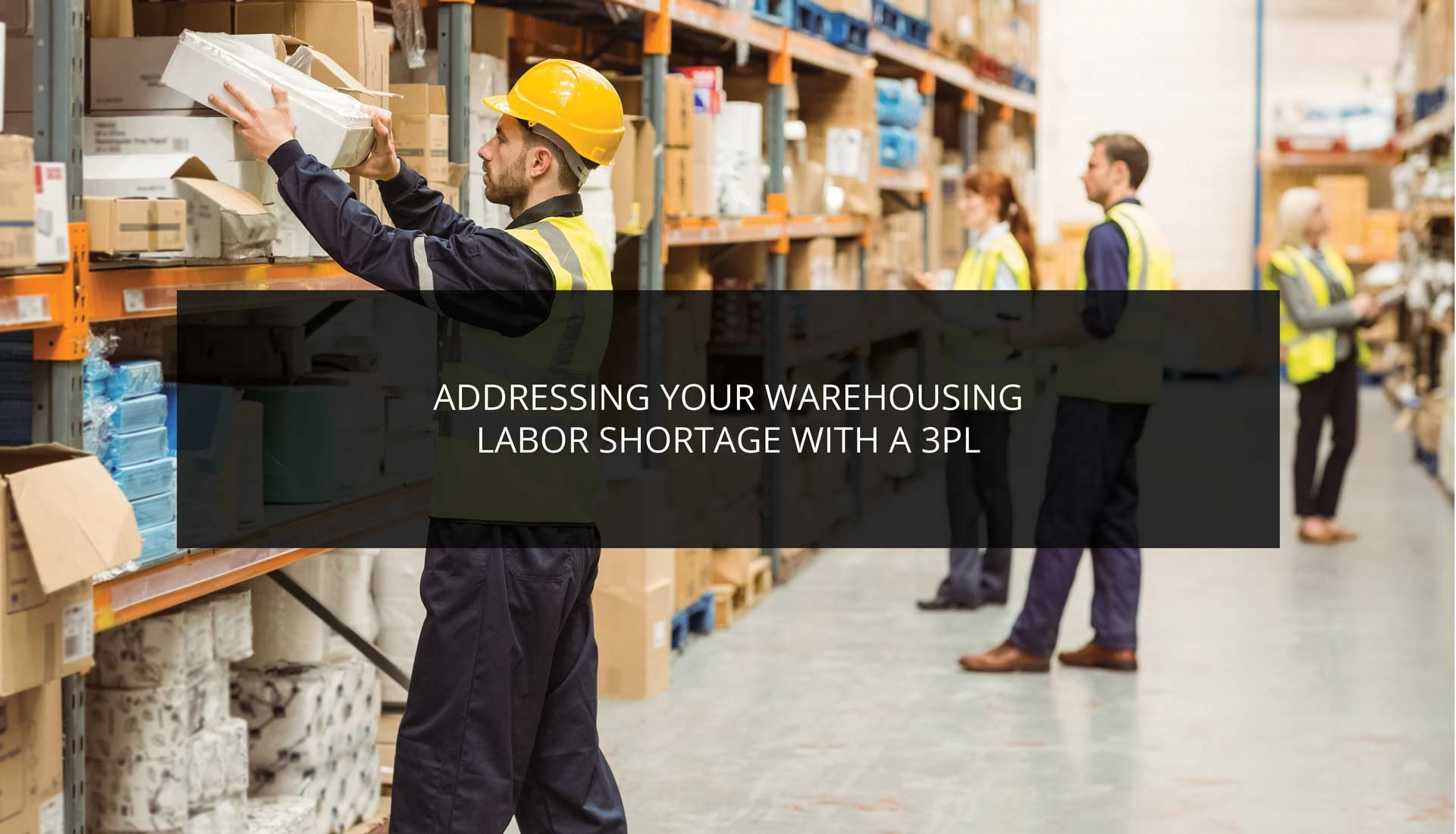 Addressing Your Warehousing Labor Shortage With a 3PL