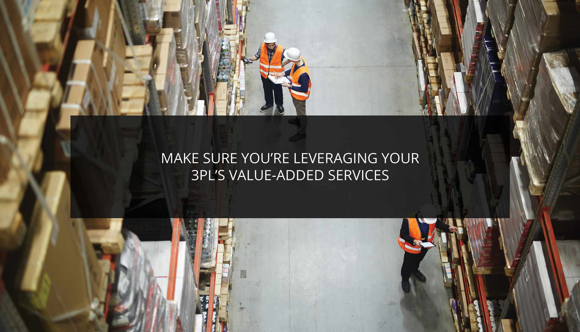 Make Sure You're Leveraging Your 3PL's Value-Added Services