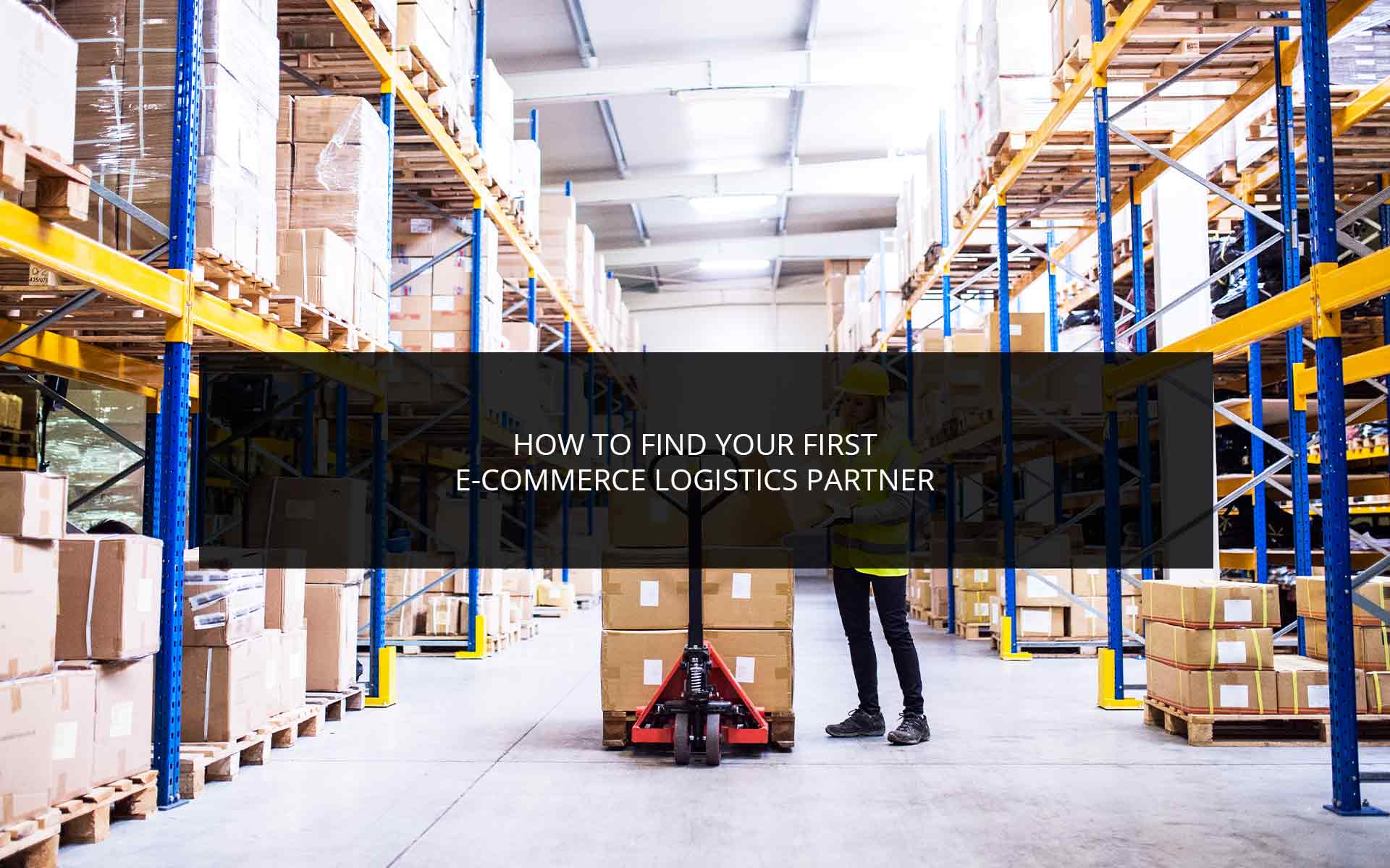 How to Find Your First E-Commerce Logistics Partner
