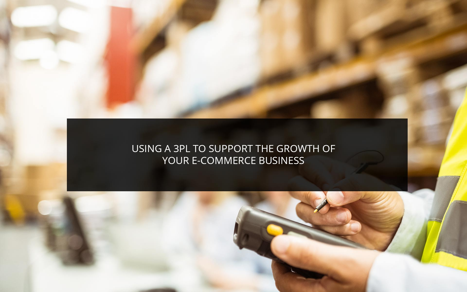 Using a 3PL to Support the Growth of Your e-Commerce Business