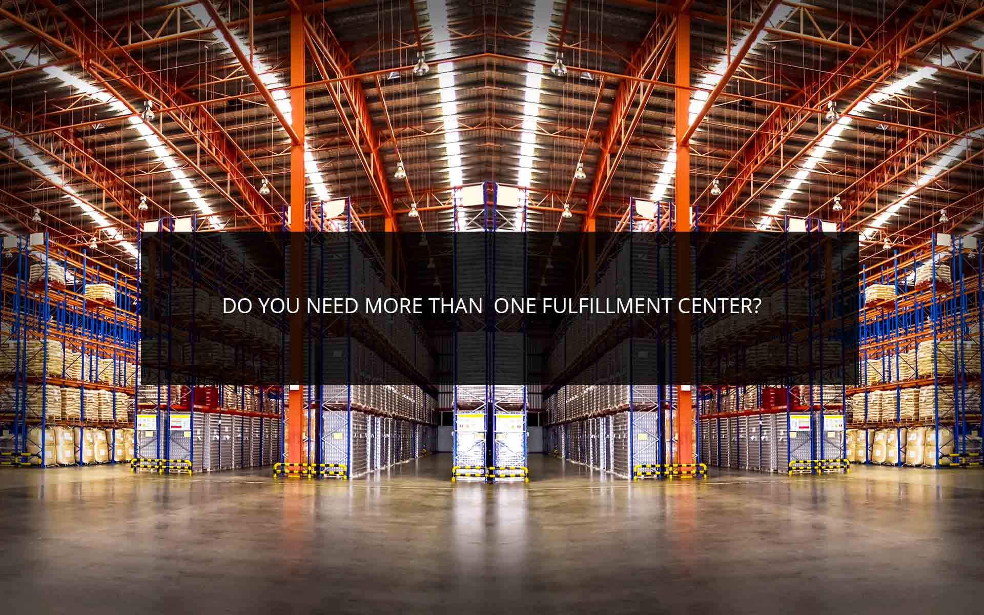 Do You Need More Than One Fulfillment Center?