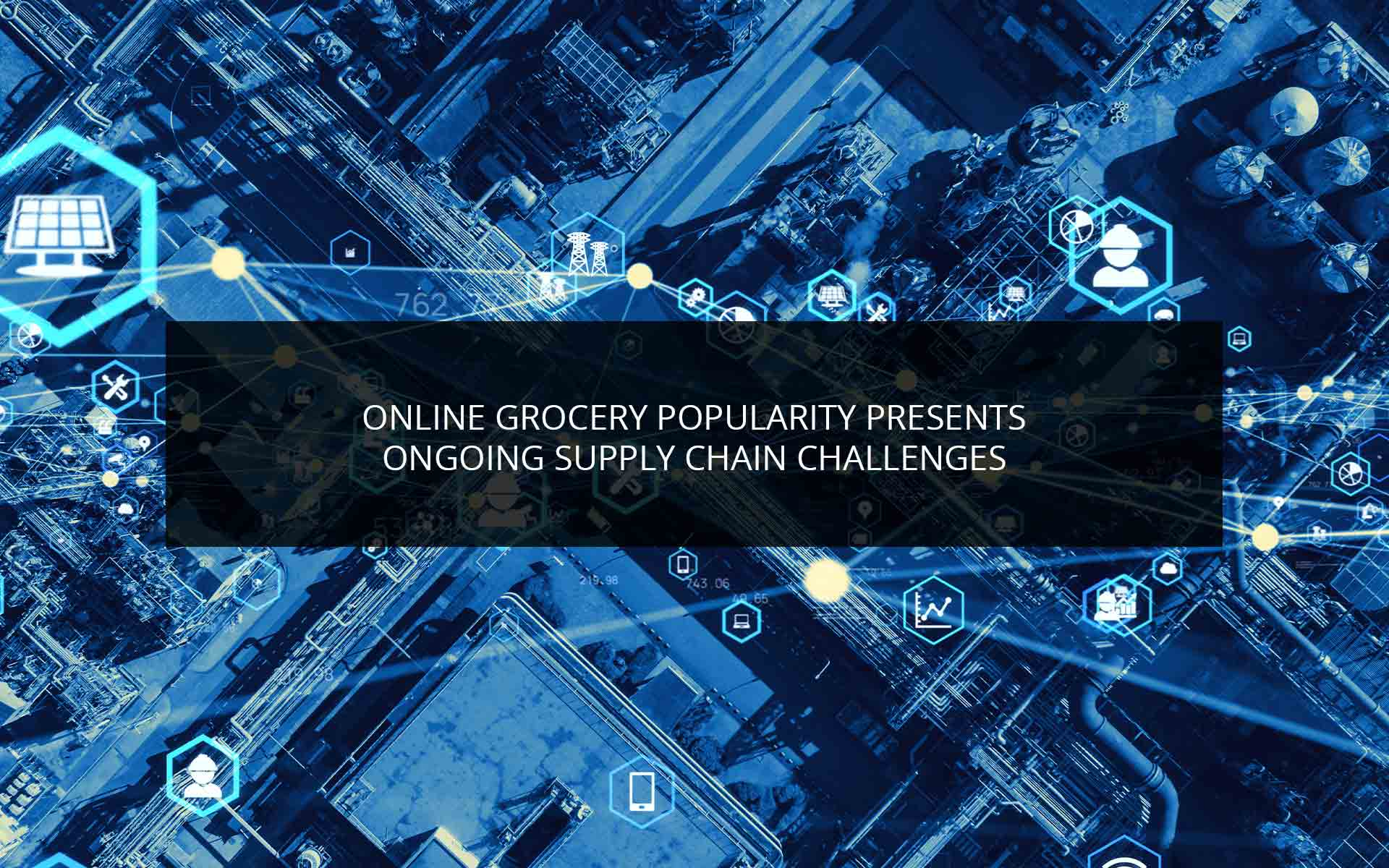 Online Grocery Popularity Presents Ongoing Supply Chain Challenges