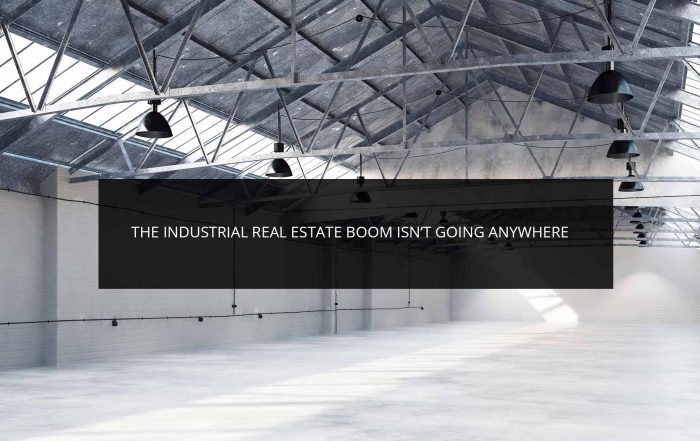 The Industrial Real Estate Boom Isn't Going Anywhere